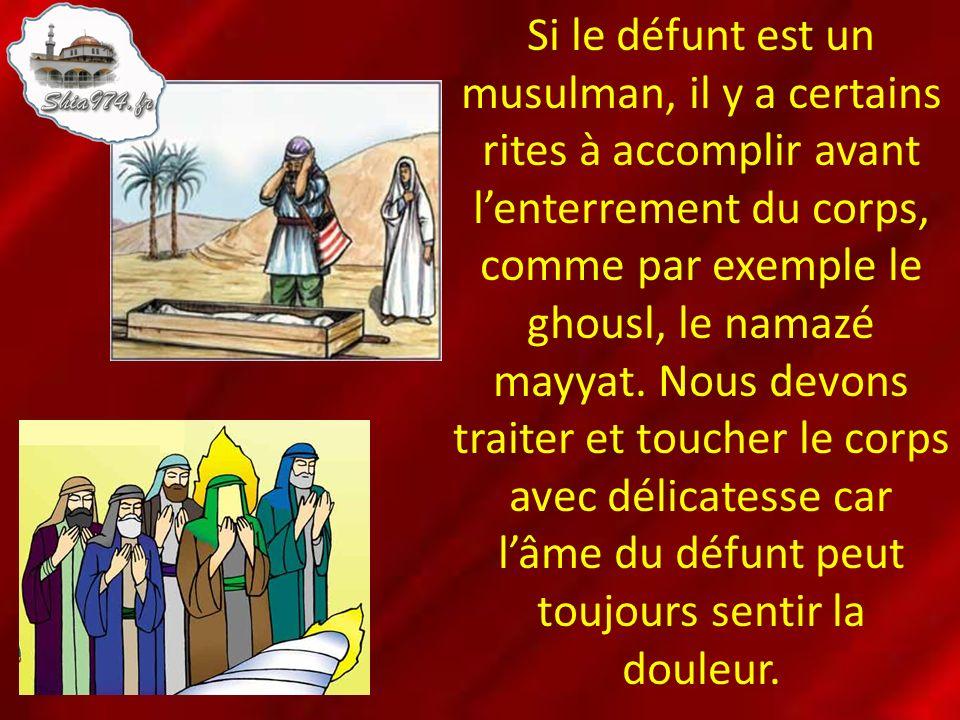 Si le défunt est un musulman, il y a certains rites à accomplir avant l'enterrement du corps, comme par exemple le ghousl, le namazé mayyat.