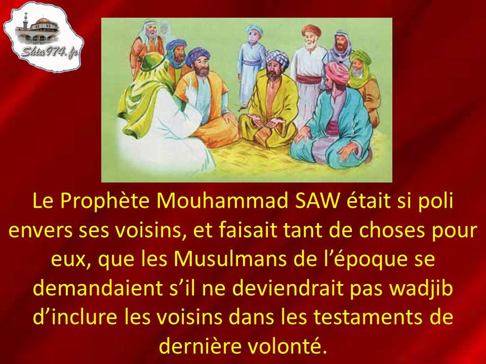 Le Prophète Mouhammad SAW était si poli envers ses voisins, et faisait tant de choses pour eux, que les Musulmans de l'époque se demandaient s'il ne deviendrait pas wadjib d'inclure les voisins dans les testaments de dernière volonté.