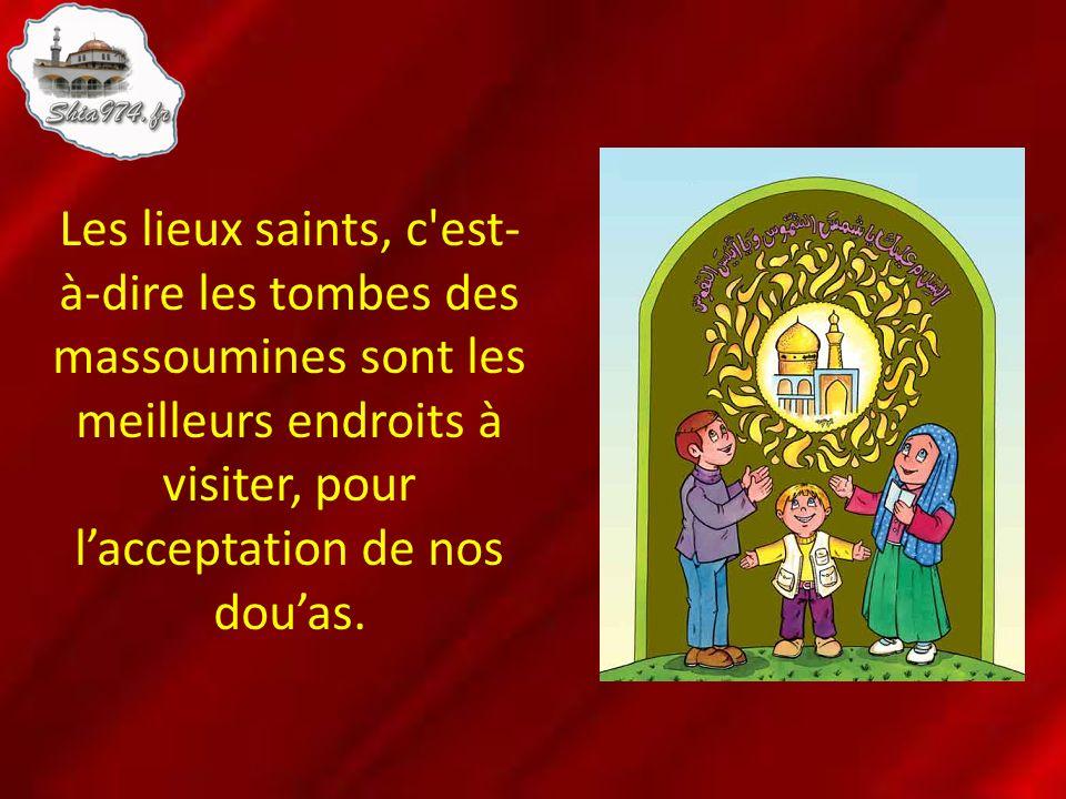 Les lieux saints, c est-à-dire les tombes des massoumines sont les meilleurs endroits à visiter, pour l'acceptation de nos dou'as.