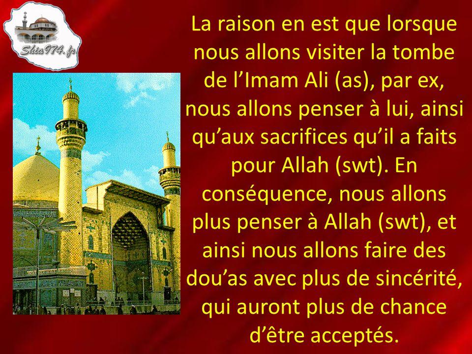 La raison en est que lorsque nous allons visiter la tombe de l'Imam Ali (as), par ex, nous allons penser à lui, ainsi qu'aux sacrifices qu'il a faits pour Allah (swt).