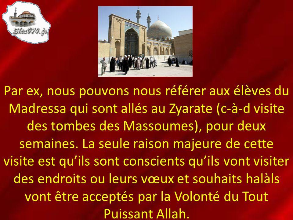 Par ex, nous pouvons nous référer aux élèves du Madressa qui sont allés au Zyarate (c-à-d visite des tombes des Massoumes), pour deux semaines.