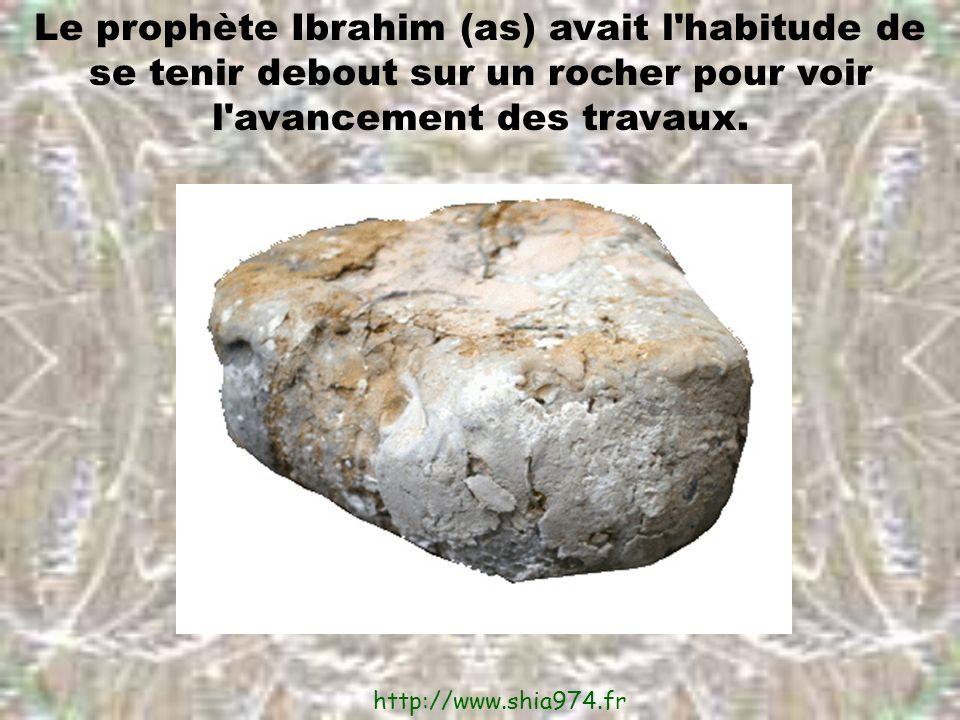 Le prophète Ibrahim (as) avait l habitude de se tenir debout sur un rocher pour voir l avancement des travaux.