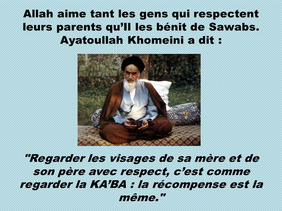 Allah aime tant les gens qui respectent leurs parents qu'Il les bénit de Sawabs. Ayatoullah Khomeini a dit :