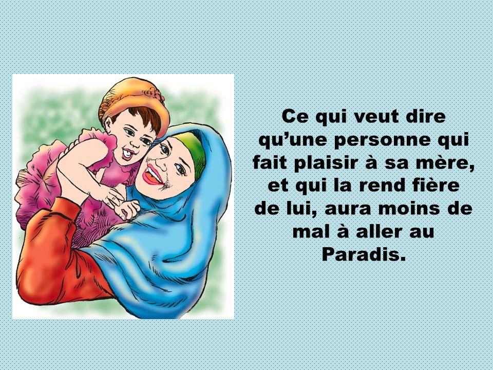 Ce qui veut dire qu'une personne qui fait plaisir à sa mère, et qui la rend fière de lui, aura moins de mal à aller au Paradis.