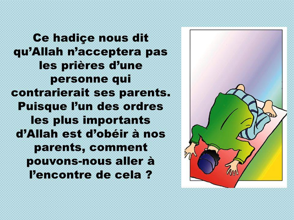 Ce hadiçe nous dit qu'Allah n'acceptera pas les prières d'une personne qui contrarierait ses parents.