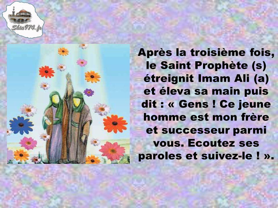 Après la troisième fois, le Saint Prophète (s) étreignit Imam Ali (a) et éleva sa main puis dit : « Gens .