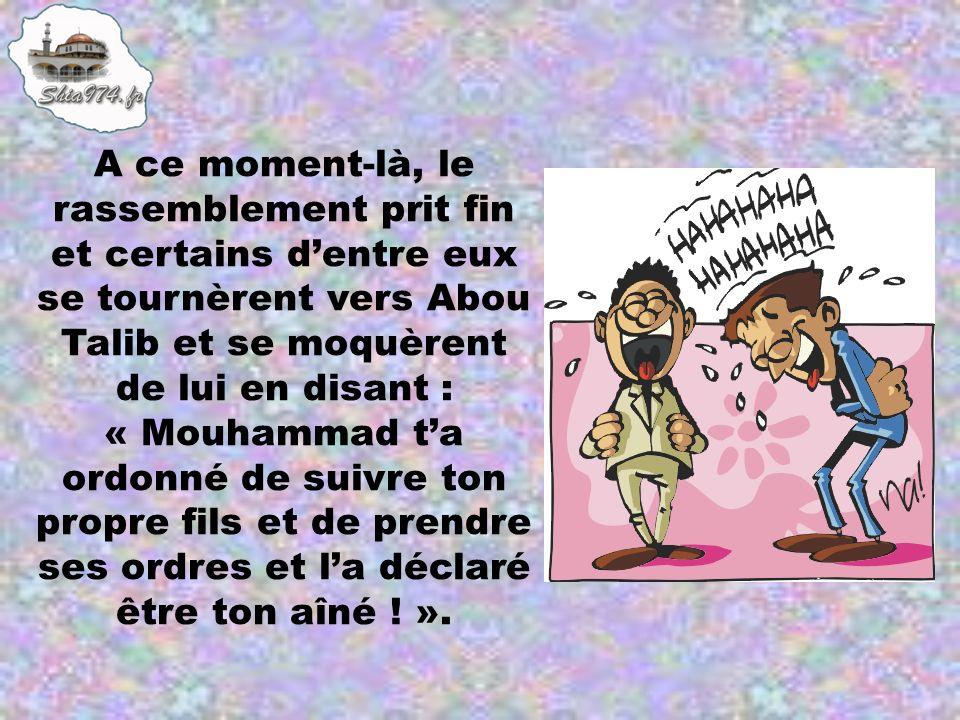 A ce moment-là, le rassemblement prit fin et certains d'entre eux se tournèrent vers Abou Talib et se moquèrent de lui en disant : « Mouhammad t'a ordonné de suivre ton propre fils et de prendre ses ordres et l'a déclaré être ton aîné ! ».