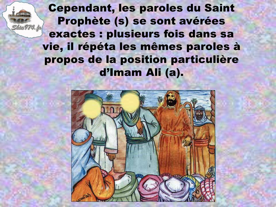 Cependant, les paroles du Saint Prophète (s) se sont avérées exactes : plusieurs fois dans sa vie, il répéta les mêmes paroles à propos de la position particulière d'Imam Ali (a).