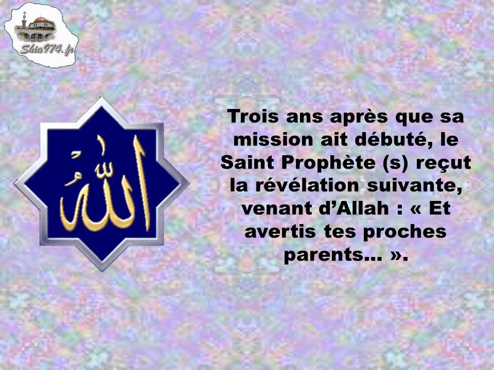 Trois ans après que sa mission ait débuté, le Saint Prophète (s) reçut la révélation suivante, venant d'Allah : « Et avertis tes proches parents… ».