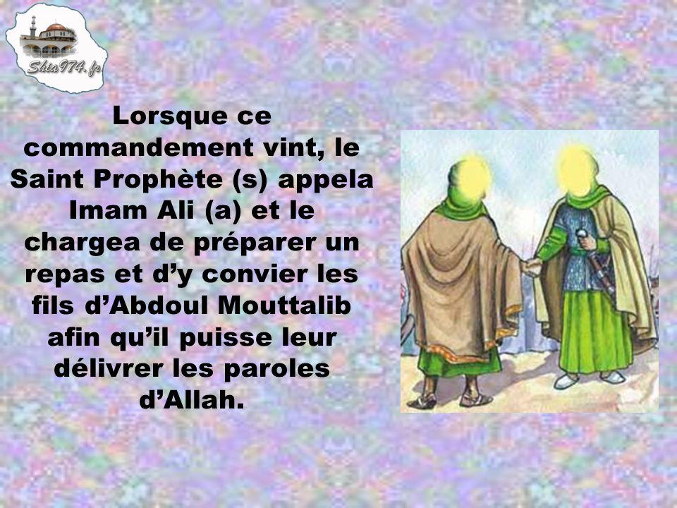 Lorsque ce commandement vint, le Saint Prophète (s) appela Imam Ali (a) et le chargea de préparer un repas et d'y convier les fils d'Abdoul Mouttalib afin qu'il puisse leur délivrer les paroles d'Allah.