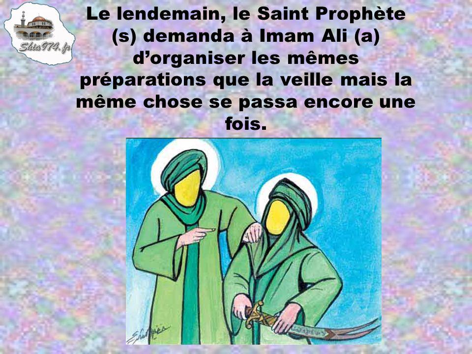 Le lendemain, le Saint Prophète (s) demanda à Imam Ali (a) d'organiser les mêmes préparations que la veille mais la même chose se passa encore une fois.