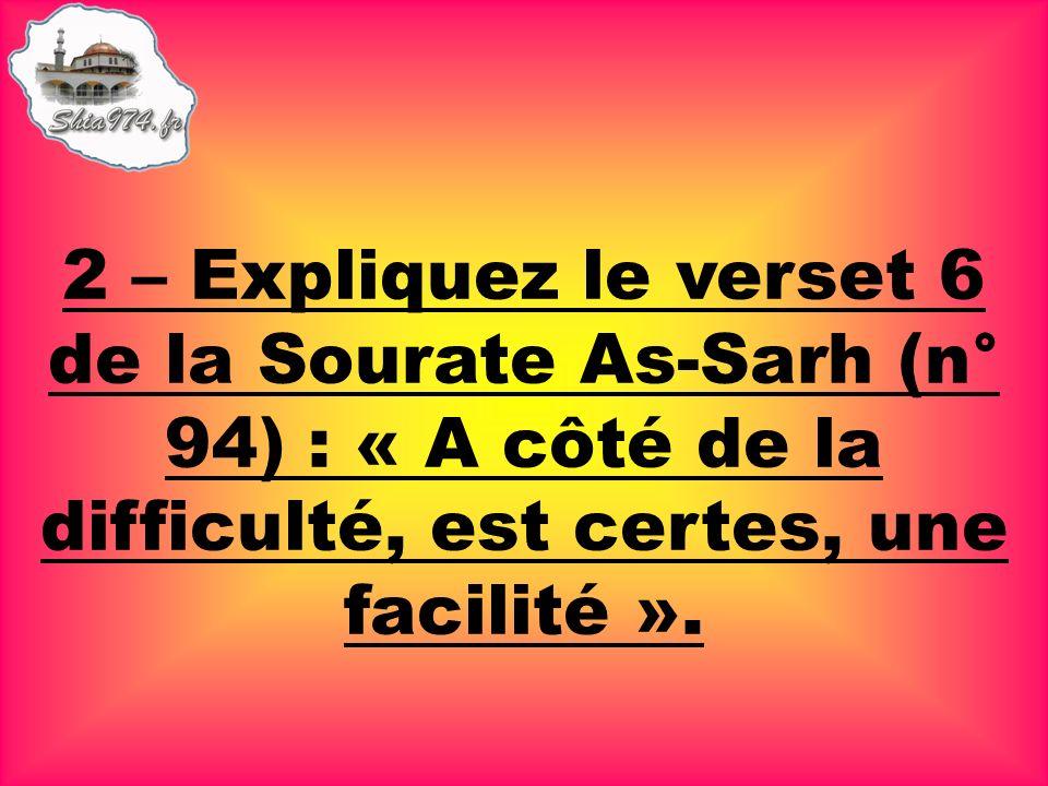 2 – Expliquez le verset 6 de la Sourate As-Sarh (n° 94) : « A côté de la difficulté, est certes, une facilité ».