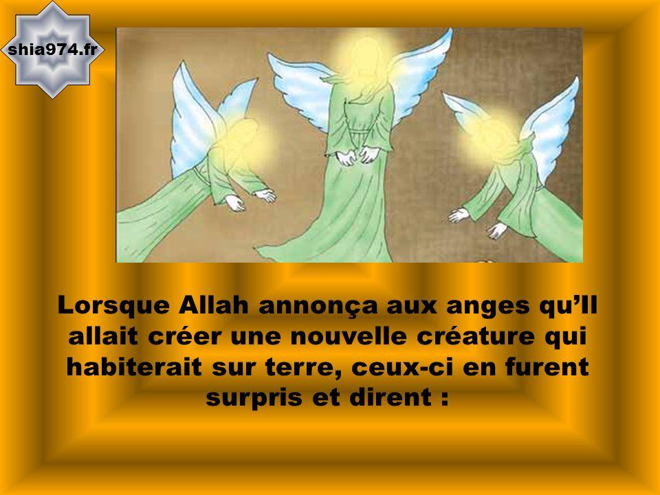 shia974.fr Lorsque Allah annonça aux anges qu'Il allait créer une nouvelle créature qui habiterait sur terre, ceux-ci en furent surpris et dirent :