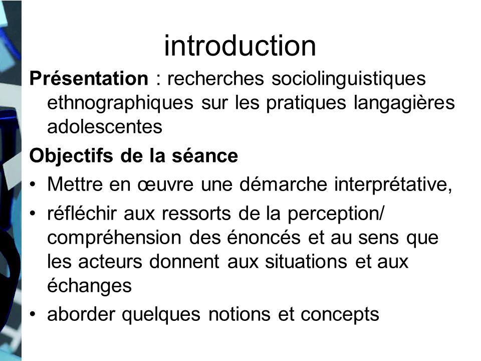 introduction Présentation : recherches sociolinguistiques ethnographiques sur les pratiques langagières adolescentes.