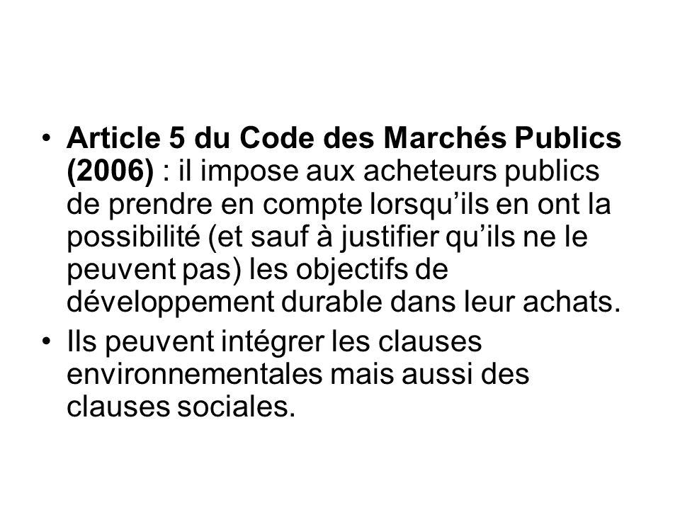 Article 5 du Code des Marchés Publics (2006) : il impose aux acheteurs publics de prendre en compte lorsqu'ils en ont la possibilité (et sauf à justifier qu'ils ne le peuvent pas) les objectifs de développement durable dans leur achats.