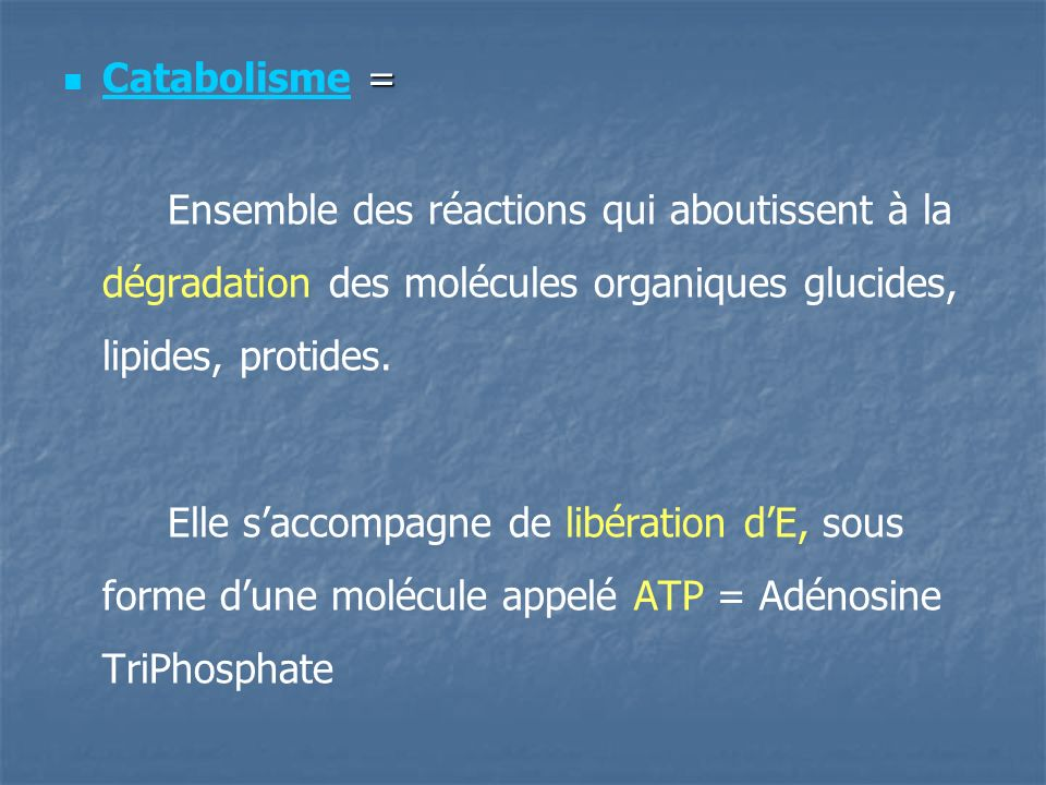 Catabolisme = Ensemble des réactions qui aboutissent à la dégradation des molécules organiques glucides, lipides, protides.