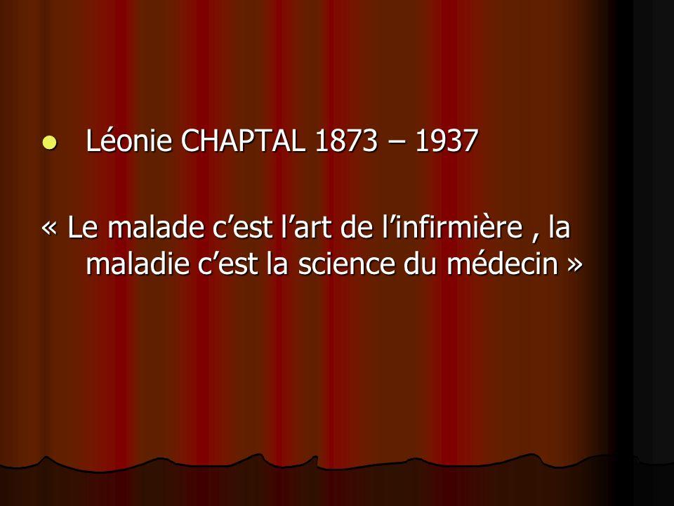 Léonie CHAPTAL 1873 – 1937 « Le malade c'est l'art de l'infirmière , la maladie c'est la science du médecin »