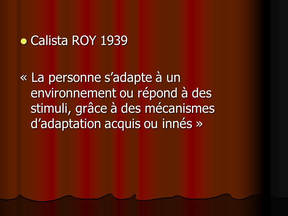 Calista ROY 1939 « La personne s'adapte à un environnement ou répond à des stimuli, grâce à des mécanismes d'adaptation acquis ou innés »