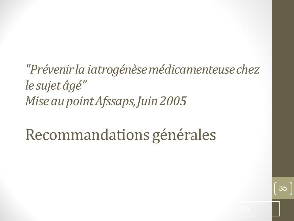 Prévenir la iatrogénèse médicamenteuse chez le sujet âgé Mise au point Afssaps, Juin 2005 Recommandations générales
