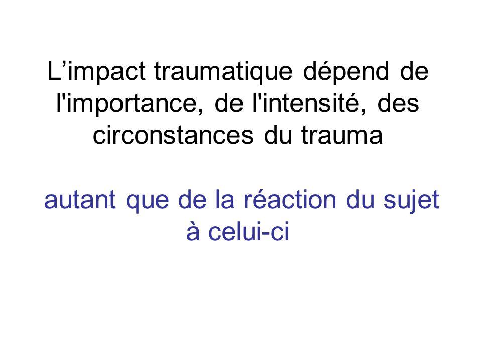 L'impact traumatique dépend de l importance, de l intensité, des circonstances du trauma autant que de la réaction du sujet à celui-ci