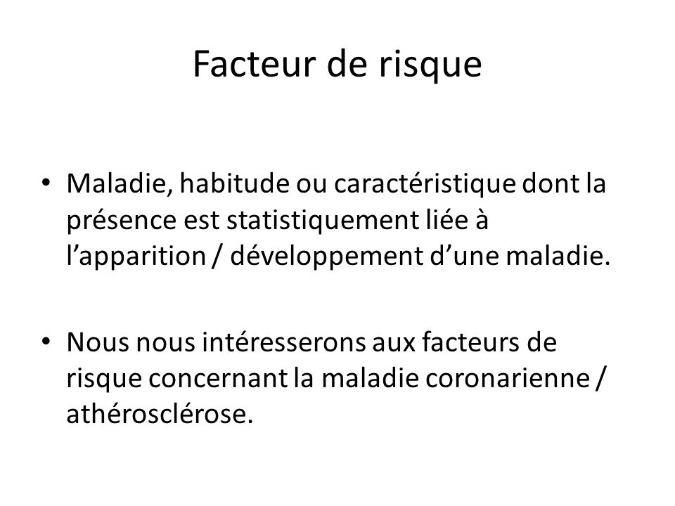 Facteur de risque Maladie, habitude ou caractéristique dont la présence est statistiquement liée à l'apparition / développement d'une maladie.