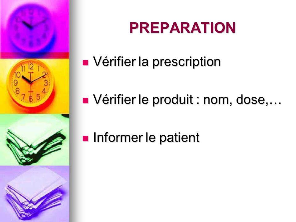 PREPARATION Vérifier la prescription Vérifier le produit : nom, dose,…
