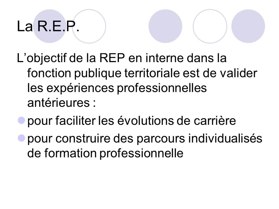 La R.E.P. L'objectif de la REP en interne dans la fonction publique territoriale est de valider les expériences professionnelles antérieures :