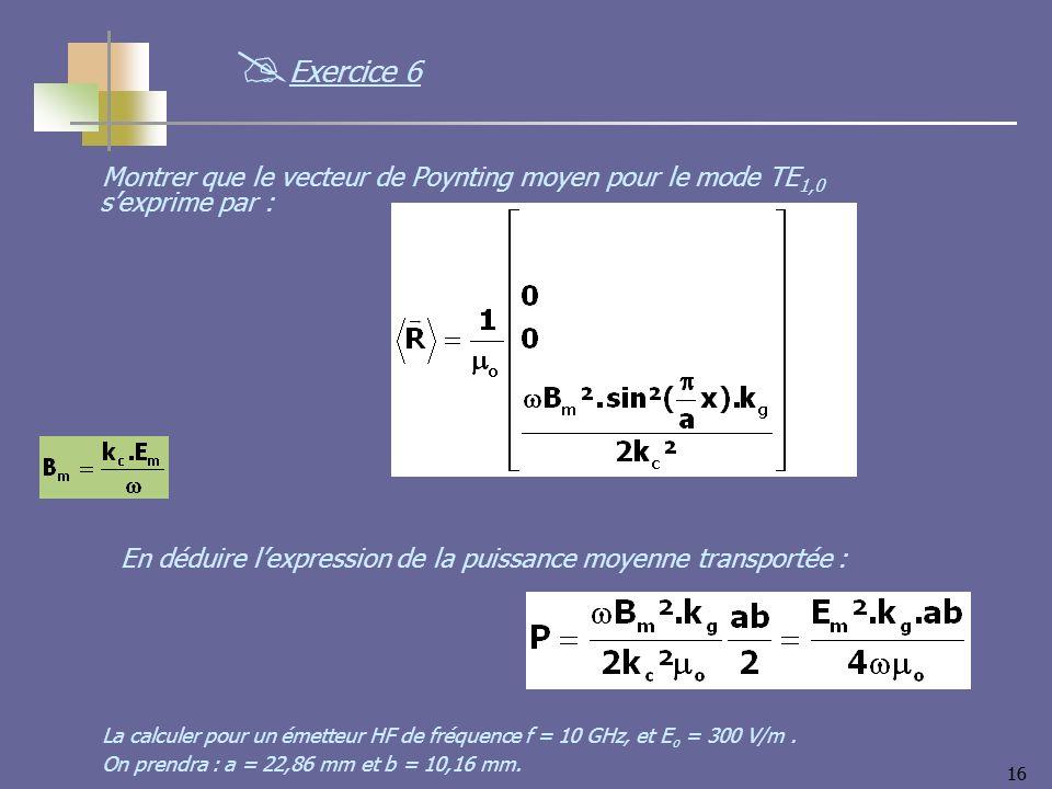 Exercice 6 Montrer que le vecteur de Poynting moyen pour le mode TE1,0 s'exprime par : En déduire l'expression de la puissance moyenne transportée :