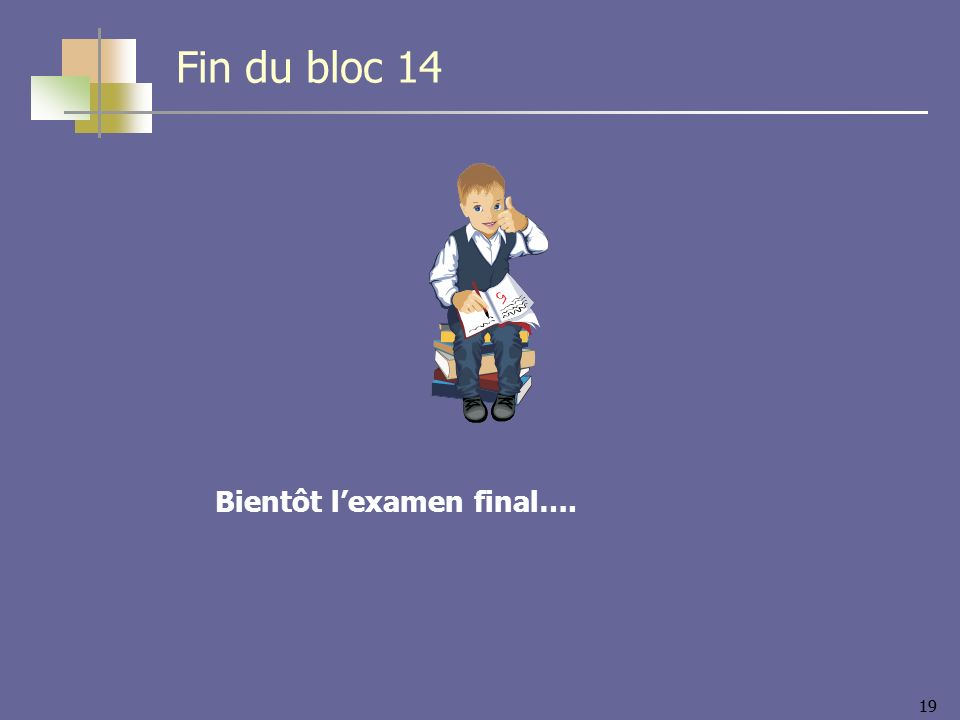 Fin du bloc 14 Bientôt l'examen final….
