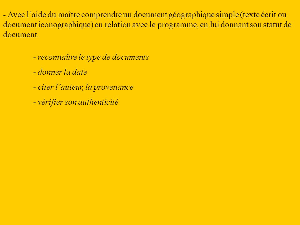 - Avec l'aide du maître comprendre un document géographique simple (texte écrit ou document iconographique) en relation avec le programme, en lui donnant son statut de document.