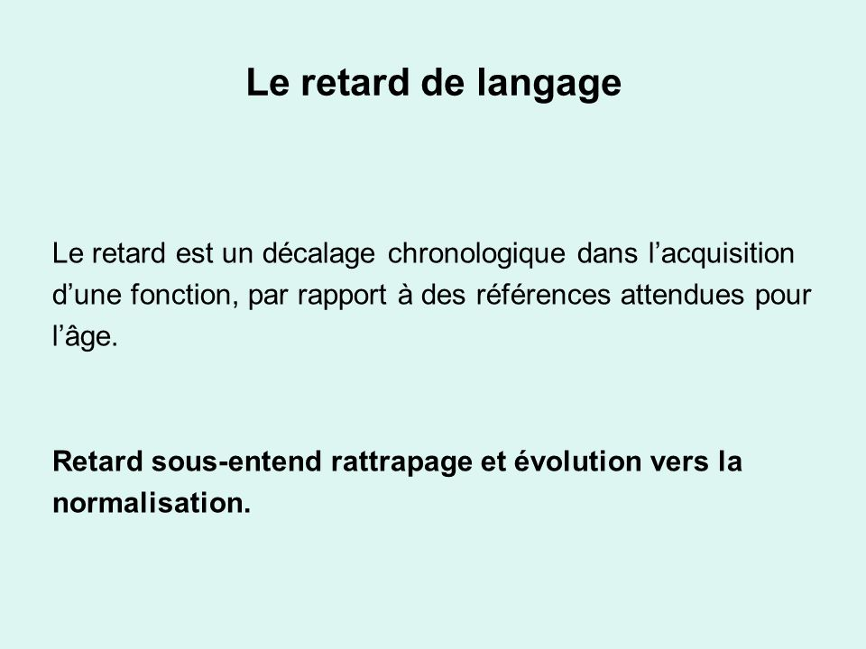 Le retard de langage Le retard est un décalage chronologique dans l'acquisition. d'une fonction, par rapport à des références attendues pour.