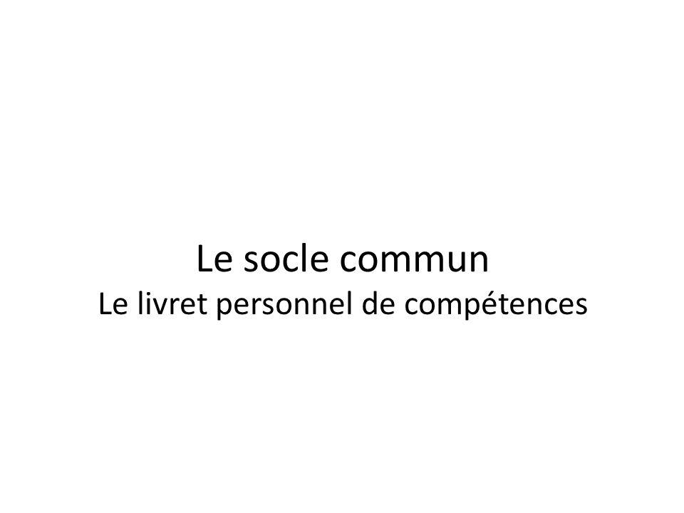 Le socle commun Le livret personnel de compétences