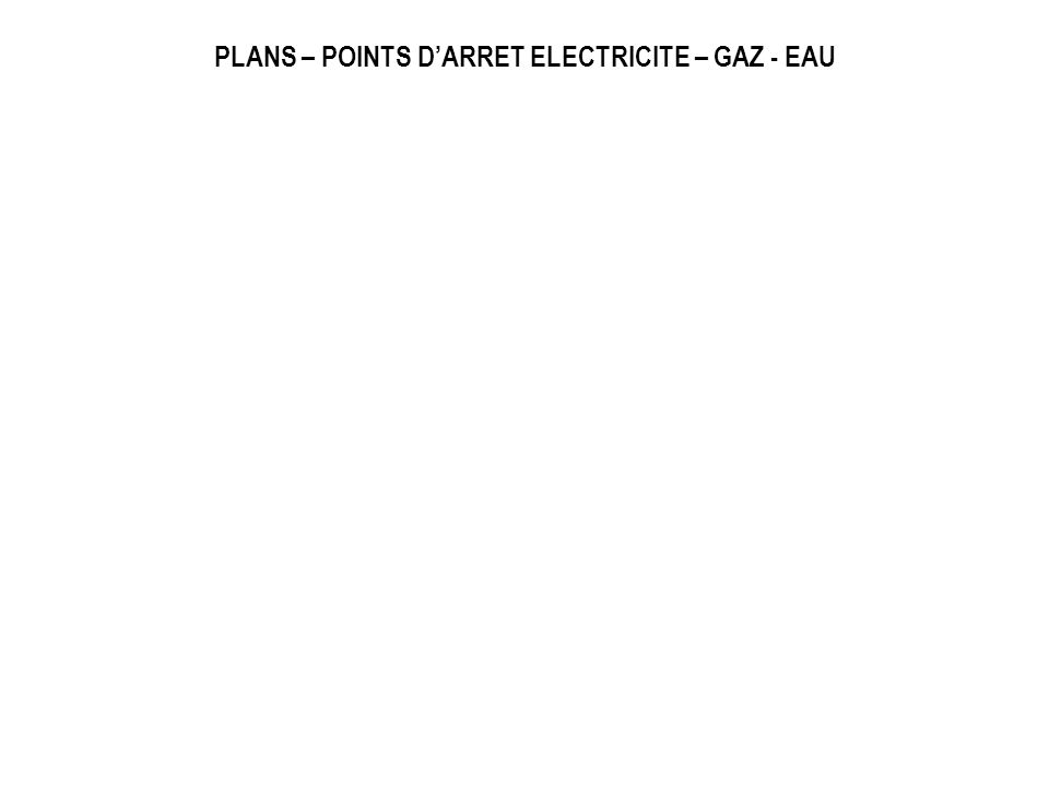 PLANS – POINTS D'ARRET ELECTRICITE – GAZ - EAU