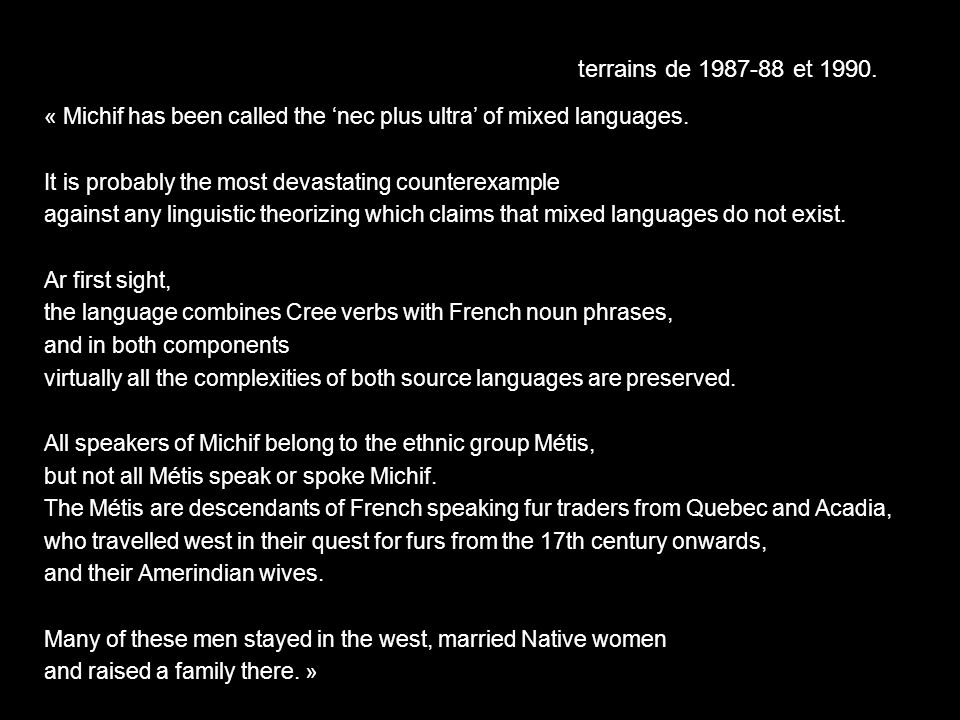 terrains de 1987-88 et 1990.« Michif has been called the 'nec plus ultra' of mixed languages. It is probably the most devastating counterexample.