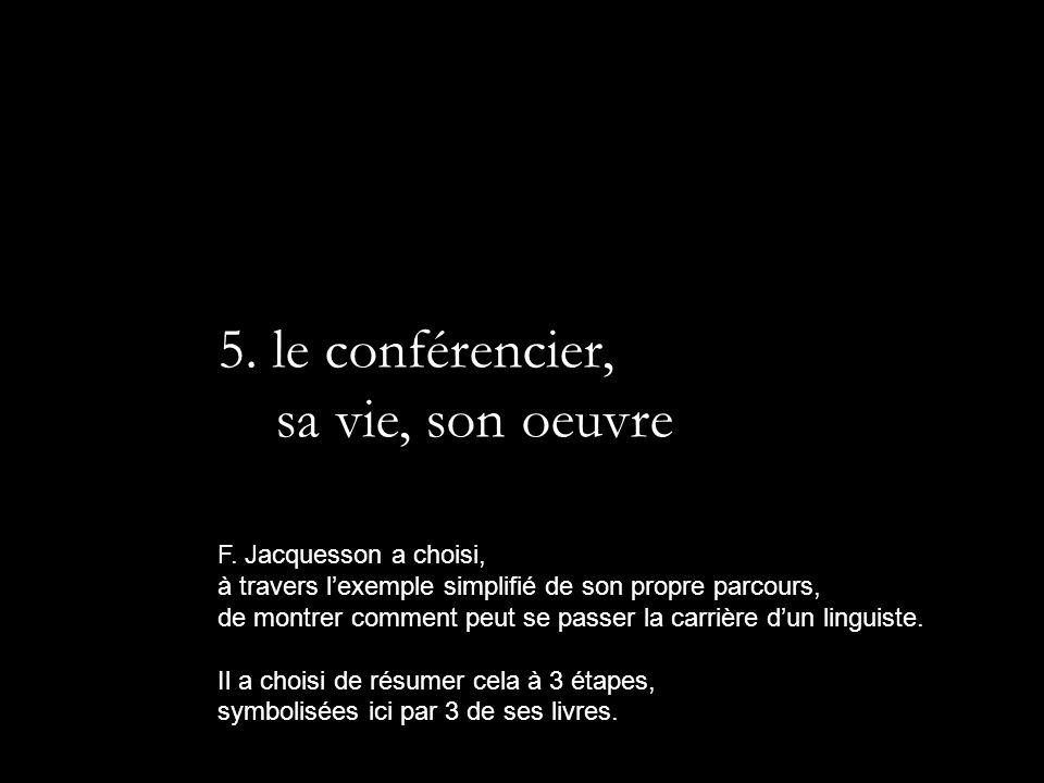 5. le conférencier, sa vie, son oeuvre F. Jacquesson a choisi,