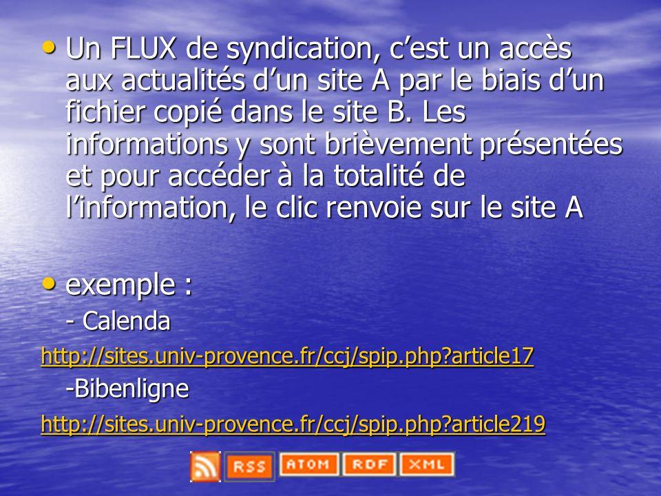 Un FLUX de syndication, c'est un accès aux actualités d'un site A par le biais d'un fichier copié dans le site B. Les informations y sont brièvement présentées et pour accéder à la totalité de l'information, le clic renvoie sur le site A