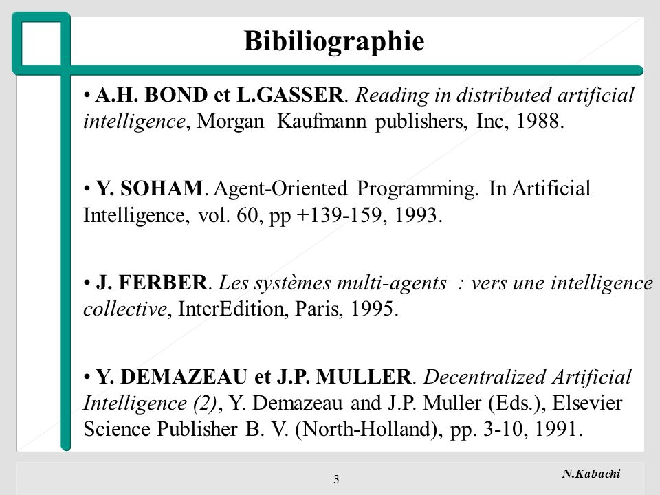 Bibiliographie A.H. BOND et L.GASSER. Reading in distributed artificial intelligence, Morgan Kaufmann publishers, Inc, 1988.