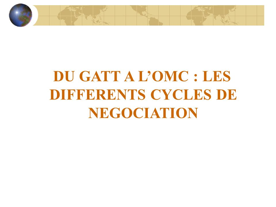 DU GATT A L'OMC : LES DIFFERENTS CYCLES DE NEGOCIATION