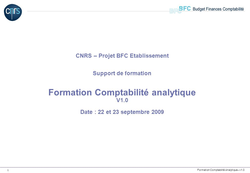 CNRS – Projet BFC Etablissement Support de formation Formation Comptabilité analytique V1.0 Date : 22 et 23 septembre 2009