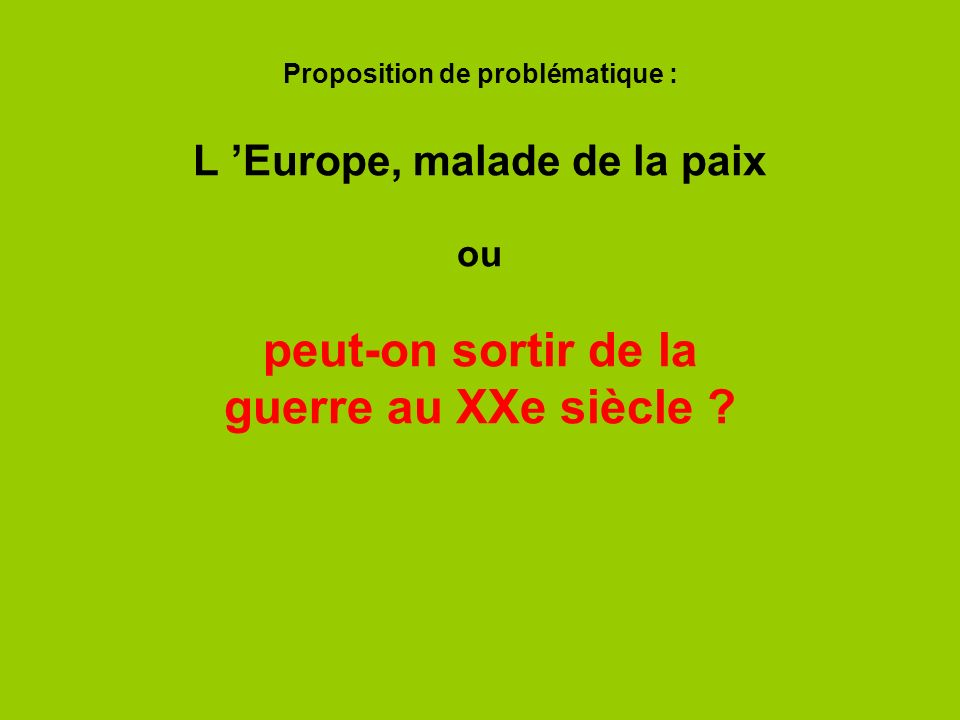 Proposition de problématique : L 'Europe, malade de la paix ou peut-on sortir de la guerre au XXe siècle