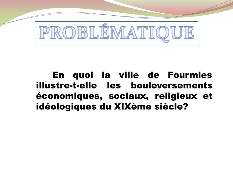 PROBLÉMATIQUE En quoi la ville de Fourmies illustre-t-elle les bouleversements économiques, sociaux, religieux et idéologiques du XIXème siècle
