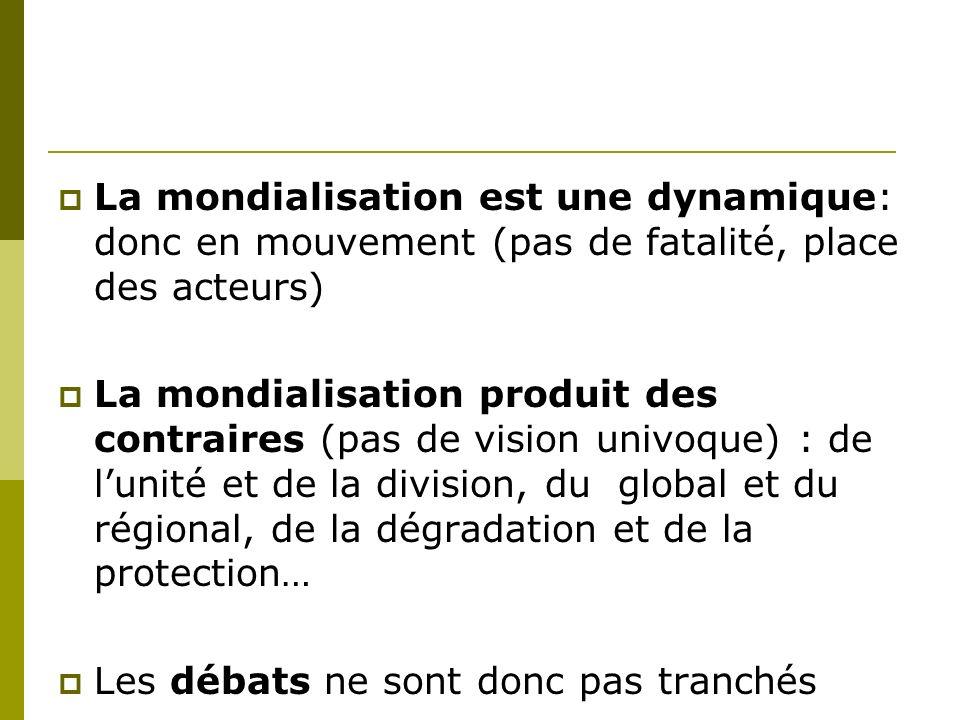 La mondialisation est une dynamique: donc en mouvement (pas de fatalité, place des acteurs)