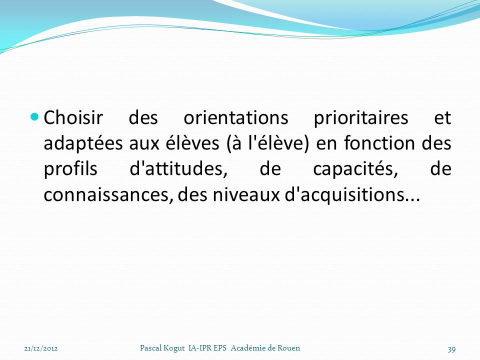 Choisir des orientations prioritaires et adaptées aux élèves (à l élève) en fonction des profils d attitudes, de capacités, de connaissances, des niveaux d acquisitions...
