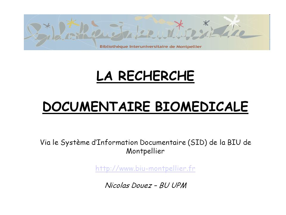 LA RECHERCHE DOCUMENTAIRE BIOMEDICALE Via le Système d'Information Documentaire (SID) de la BIU de Montpellier http://www.biu-montpellier.fr Nicolas Douez – BU UPM