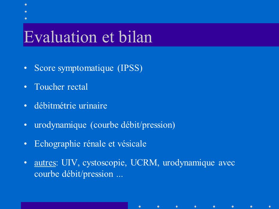 Evaluation et bilan Score symptomatique (IPSS) Toucher rectal