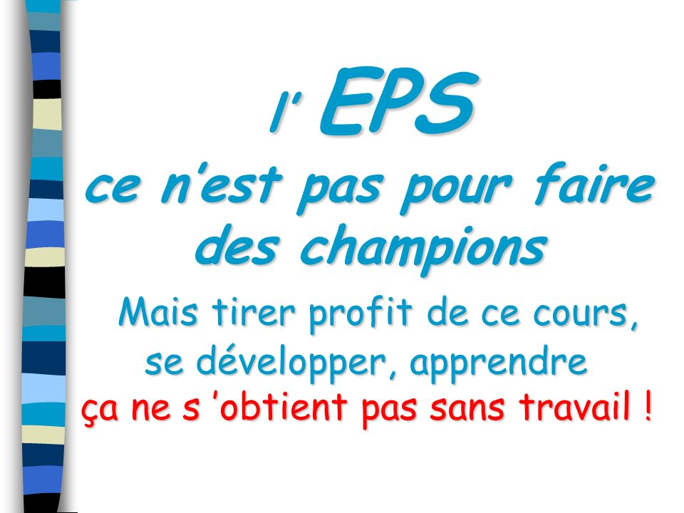 l' EPS ce n'est pas pour faire des champions Mais tirer profit de ce cours, se développer, apprendre ça ne s 'obtient pas sans travail !
