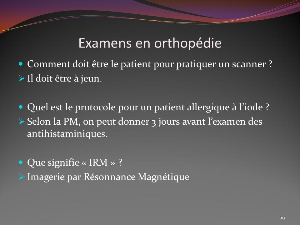 Examens en orthopédie Comment doit être le patient pour pratiquer un scanner Il doit être à jeun.