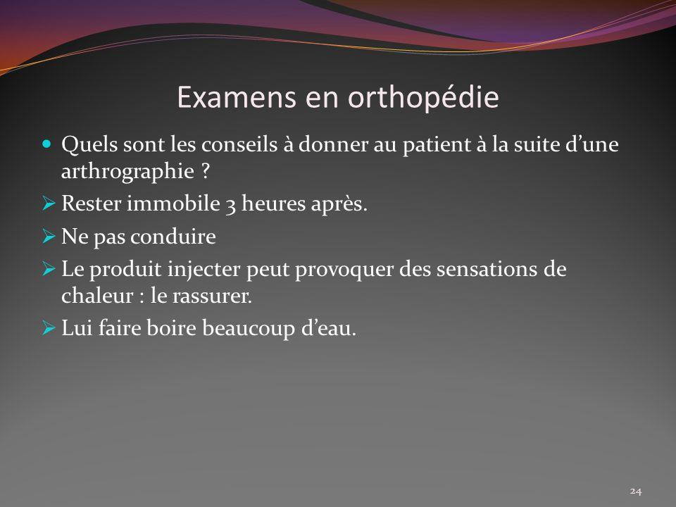 Examens en orthopédie Quels sont les conseils à donner au patient à la suite d'une arthrographie Rester immobile 3 heures après.