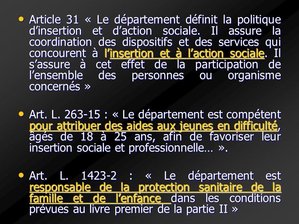 Article 31 « Le département définit la politique d'insertion et d'action sociale. Il assure la coordination des dispositifs et des services qui concourent à l'insertion et à l'action sociale. Il s'assure à cet effet de la participation de l'ensemble des personnes ou organisme concernés »