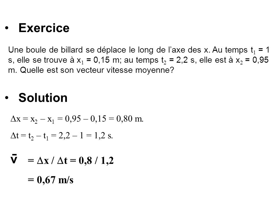 Exercice Solution v = x / t = 0,8 / 1,2 = 0,67 m/s
